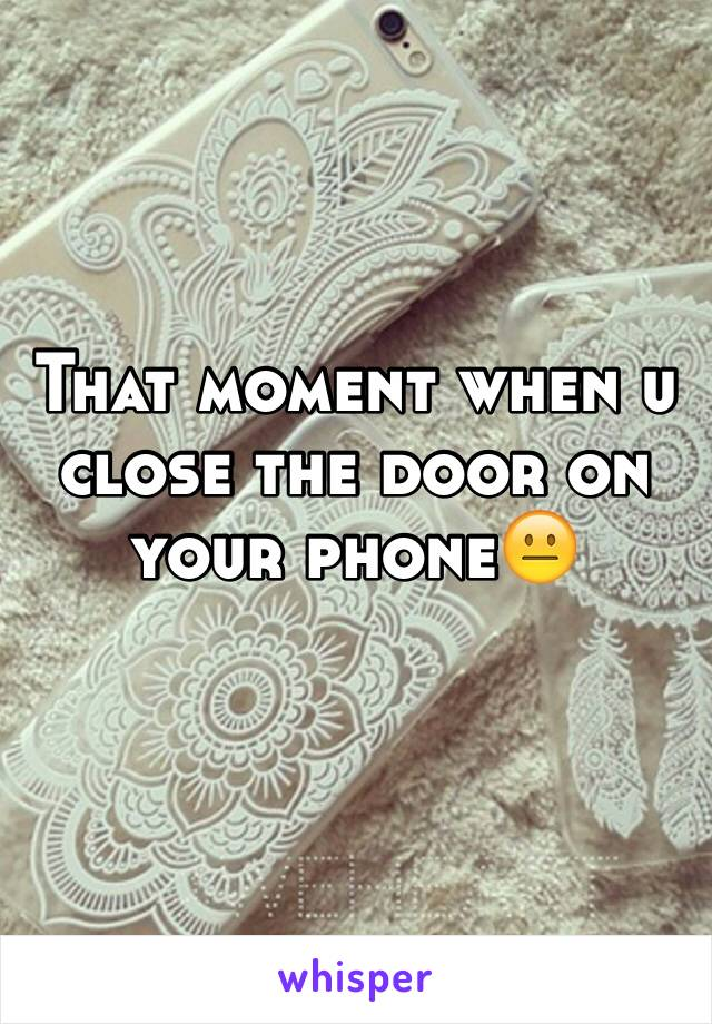 That moment when u close the door on your phone😐