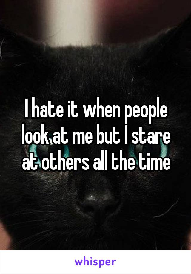 I hate it when people look at me but I stare at others all the time