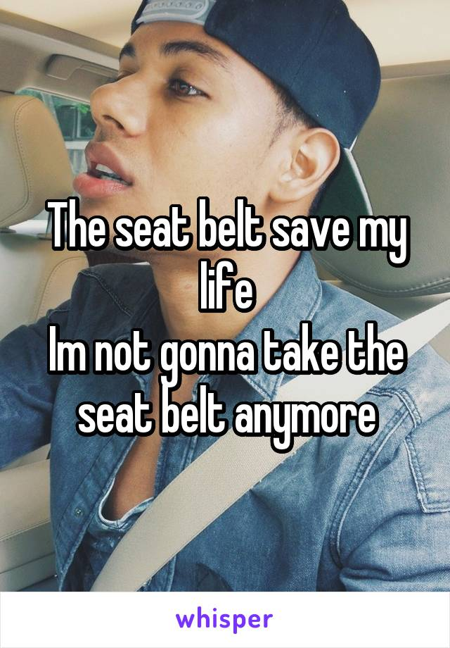 The seat belt save my life Im not gonna take the seat belt anymore