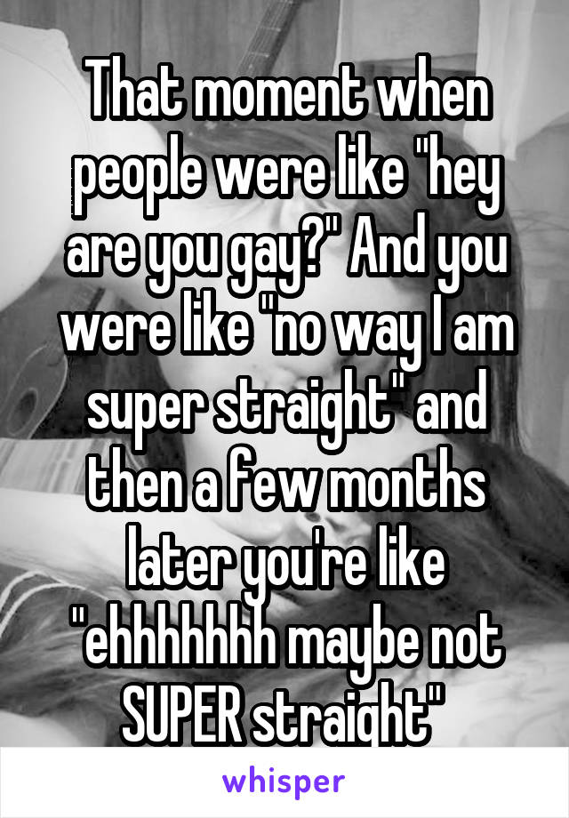 """That moment when people were like """"hey are you gay?"""" And you were like """"no way I am super straight"""" and then a few months later you're like """"ehhhhhhh maybe not SUPER straight"""""""