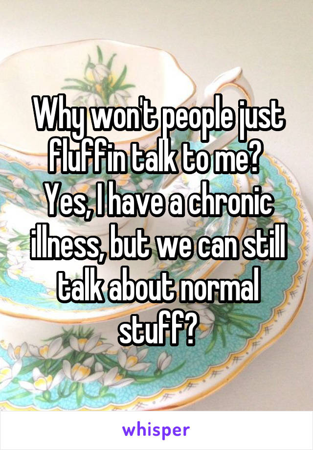 Why won't people just fluffin talk to me?  Yes, I have a chronic illness, but we can still talk about normal stuff?