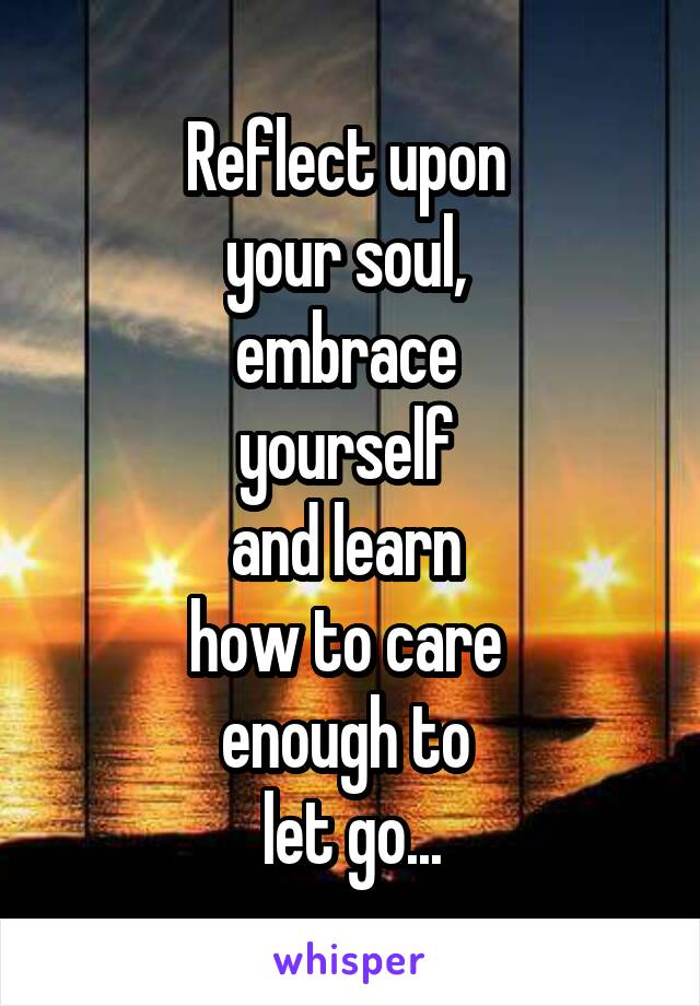 Reflect upon  your soul,  embrace  yourself  and learn  how to care  enough to  let go...