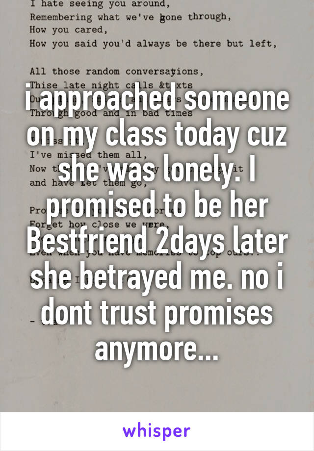 i approached someone on my class today cuz she was lonely. I promised to be her Bestfriend 2days later she betrayed me. no i dont trust promises anymore...