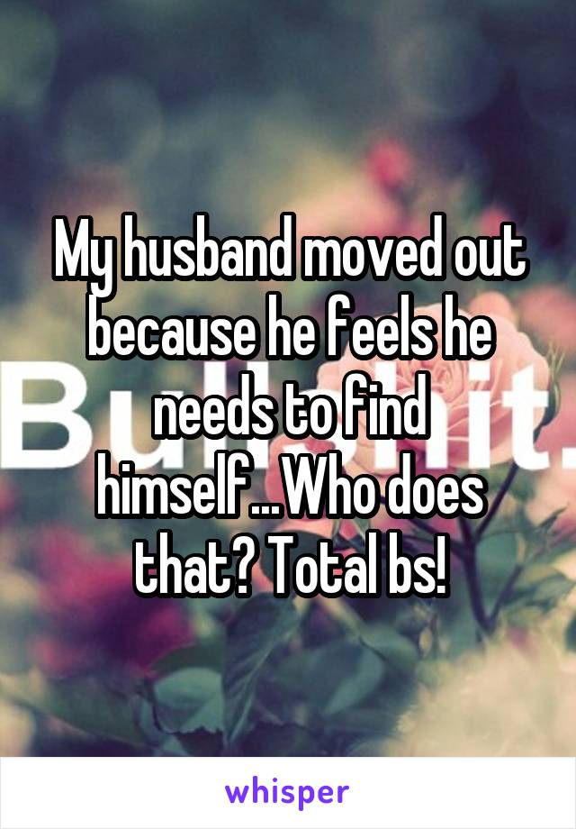 My husband moved out because he feels he needs to find himself...Who does that? Total bs!