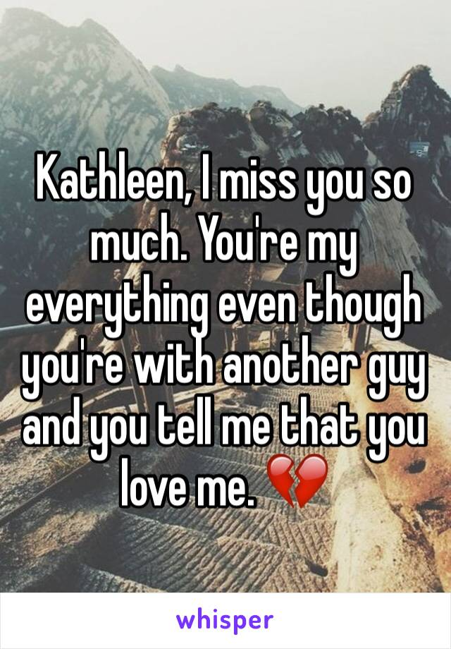 Kathleen, I miss you so much. You're my everything even though you're with another guy and you tell me that you love me. 💔