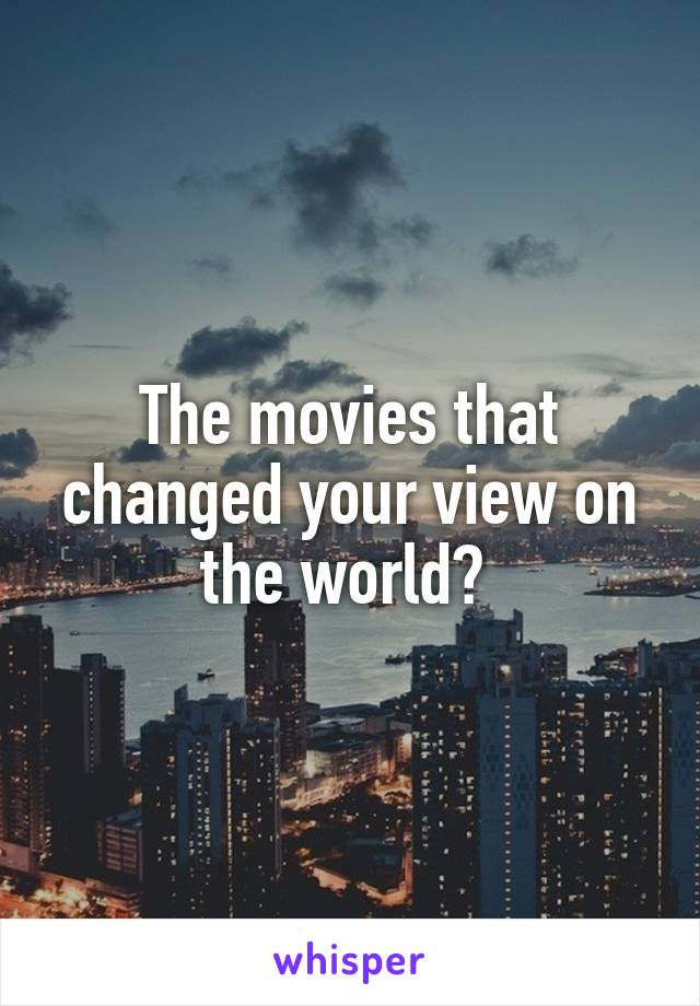 The movies that changed your view on the world?