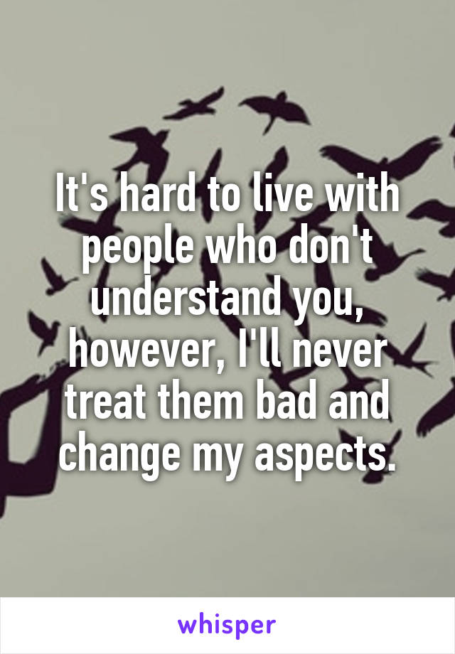 It's hard to live with people who don't understand you, however, I'll never treat them bad and change my aspects.