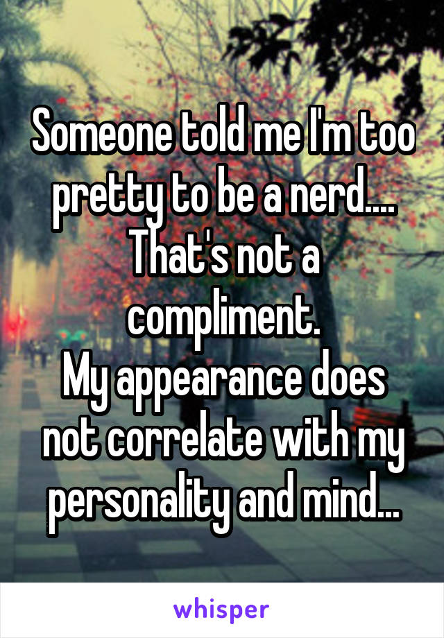 Someone told me I'm too pretty to be a nerd.... That's not a compliment. My appearance does not correlate with my personality and mind...