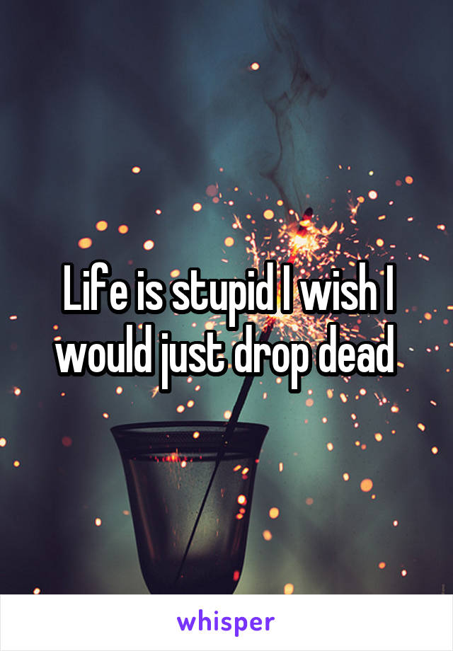 Life is stupid I wish I would just drop dead