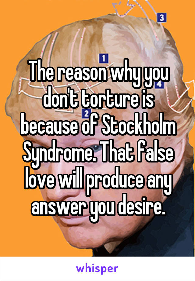 The reason why you don't torture is because of Stockholm Syndrome. That false love will produce any answer you desire.
