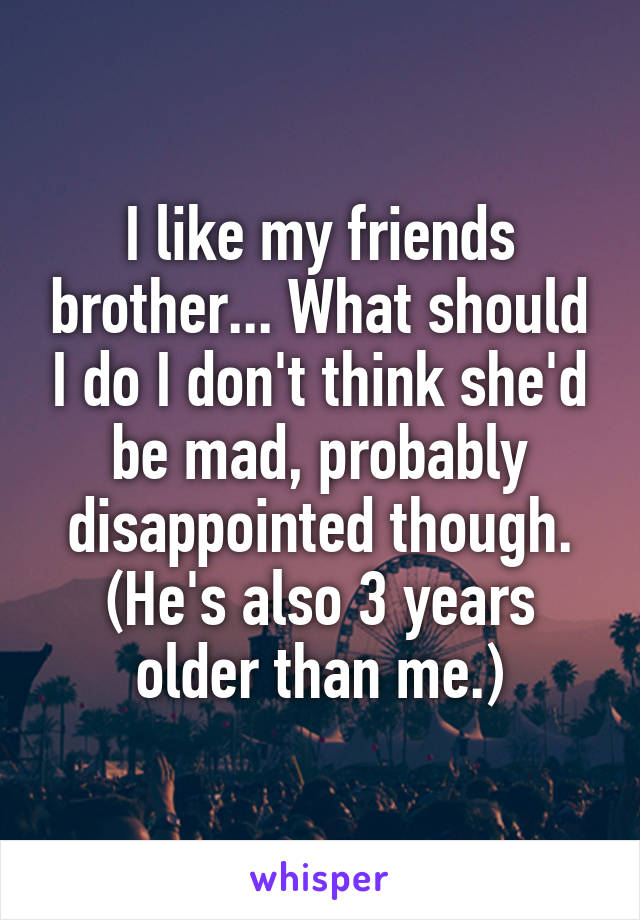 I like my friends brother... What should I do I don't think she'd be mad, probably disappointed though. (He's also 3 years older than me.)