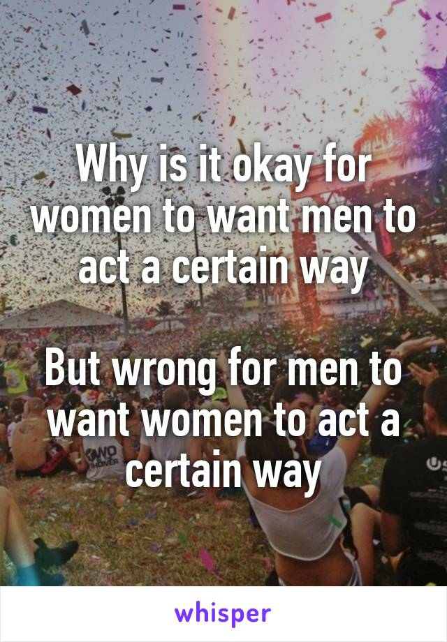 Why is it okay for women to want men to act a certain way  But wrong for men to want women to act a certain way