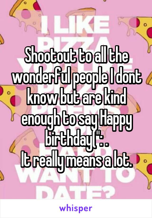 """Shootout to all the wonderful people I dont know but are kind enough to say Happy birthday("""": . It really means a lot."""
