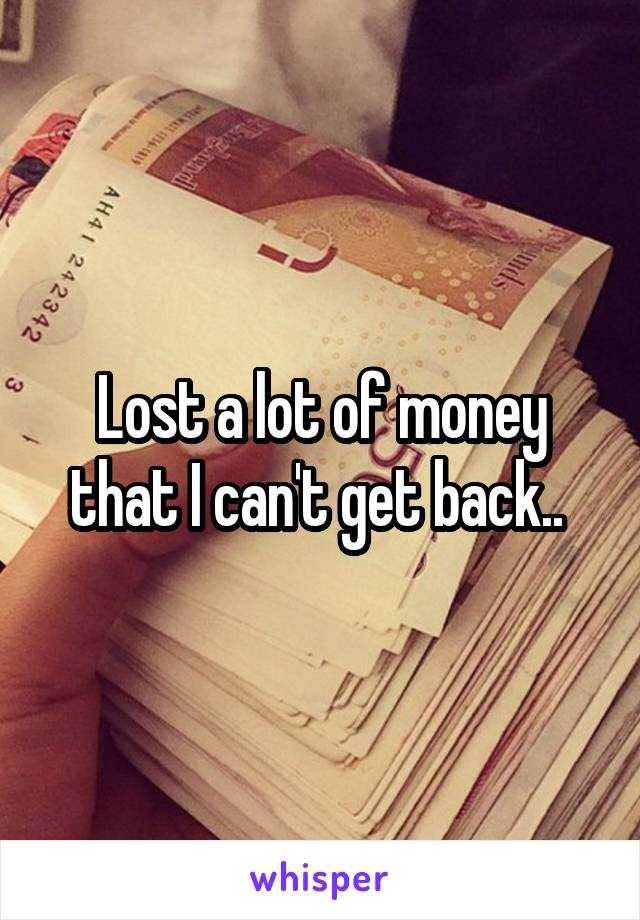 Lost a lot of money that I can't get back..