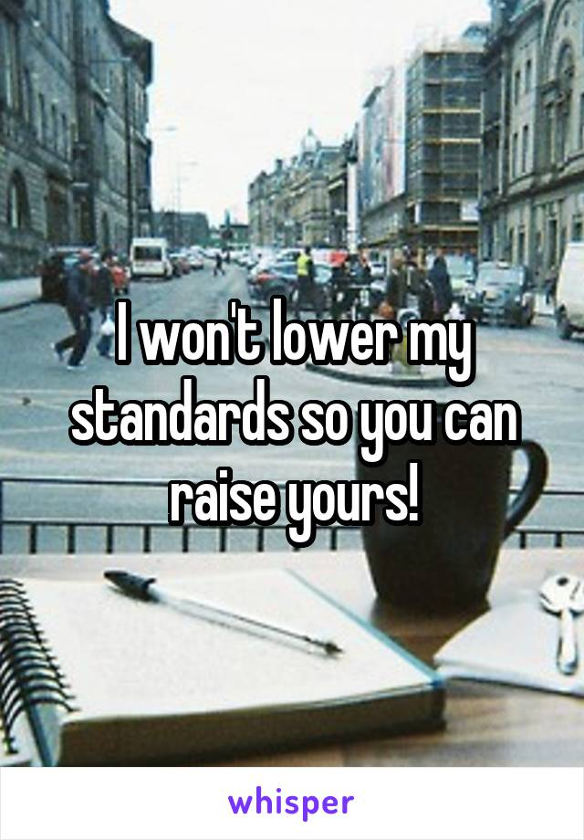 I won't lower my standards so you can raise yours!