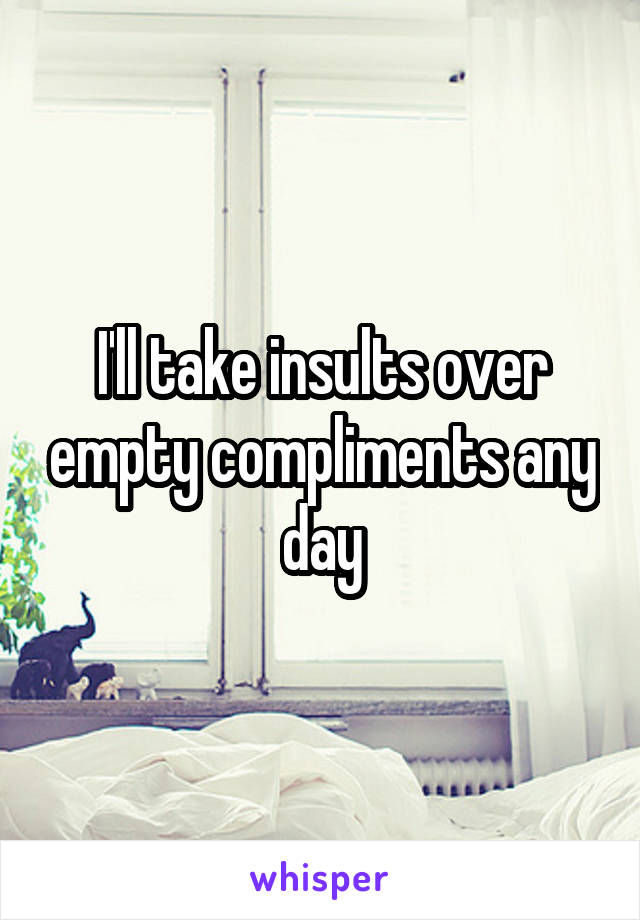 I'll take insults over empty compliments any day