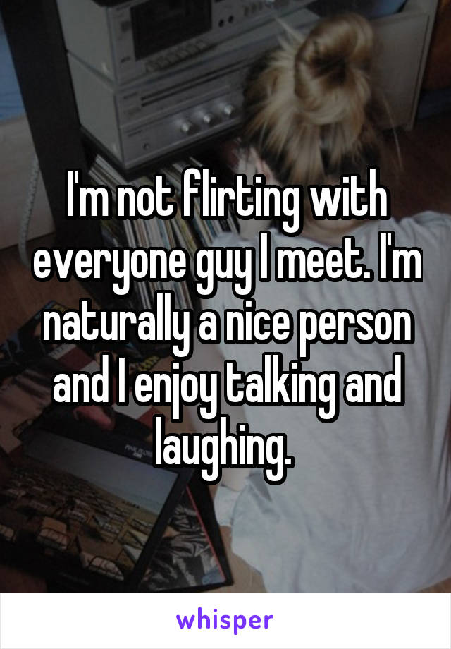 I'm not flirting with everyone guy I meet. I'm naturally a nice person and I enjoy talking and laughing.