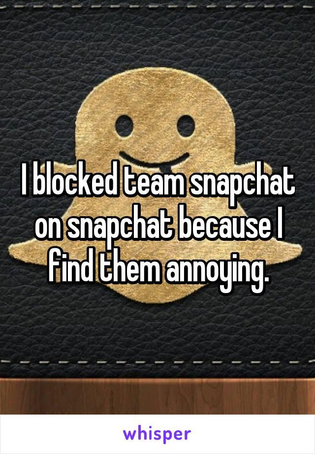 I blocked team snapchat on snapchat because I find them annoying.