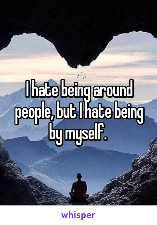 I hate being around people, but I hate being by myself.