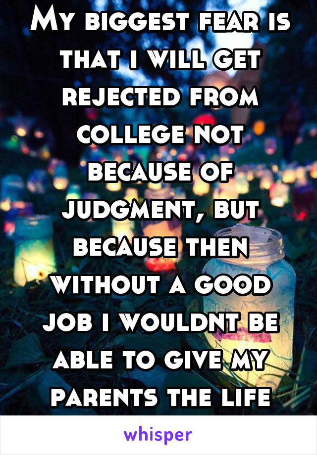 My biggest fear is that i will get rejected from college not because of judgment, but because then without a good job i wouldnt be able to give my parents the life they gave me
