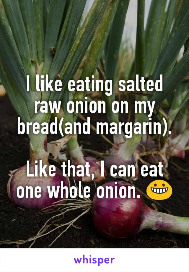 I like eating salted raw onion on my bread(and margarin).  Like that, I can eat one whole onion. 😀