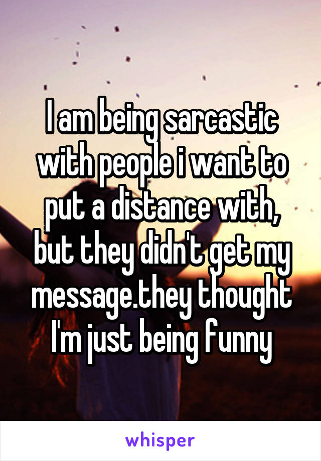 I am being sarcastic with people i want to put a distance with, but they didn't get my message.they thought I'm just being funny
