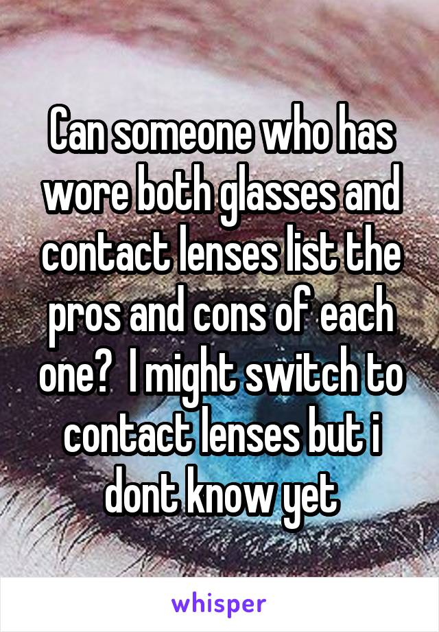 Can someone who has wore both glasses and contact lenses list the pros and cons of each one?  I might switch to contact lenses but i dont know yet