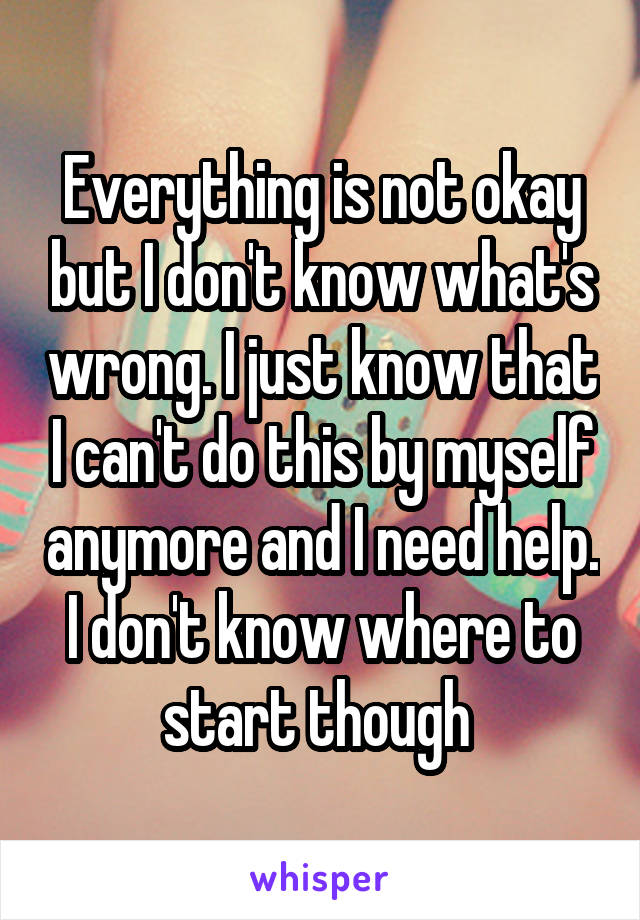 Everything is not okay but I don't know what's wrong. I just know that I can't do this by myself anymore and I need help. I don't know where to start though