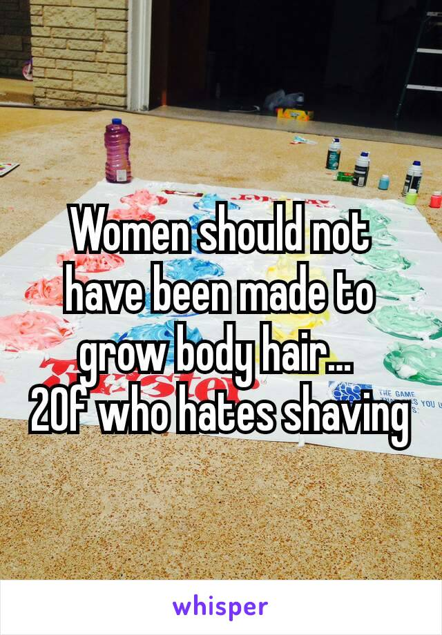 Women should not have been made to grow body hair…  20f who hates shaving