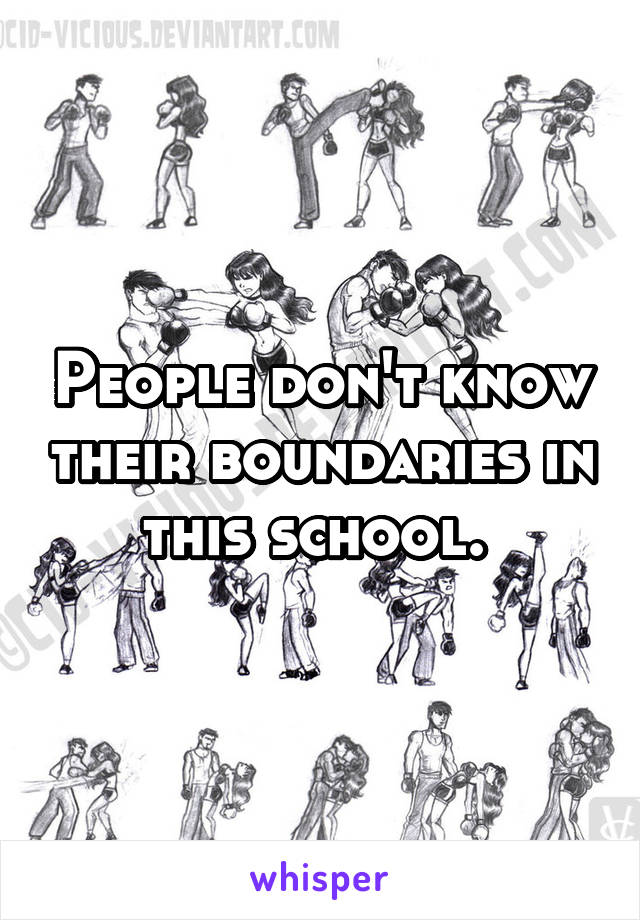 People don't know their boundaries in this school.