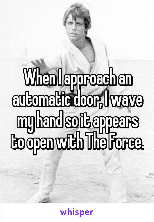 When I approach an automatic door, I wave my hand so it appears to open with The Force.