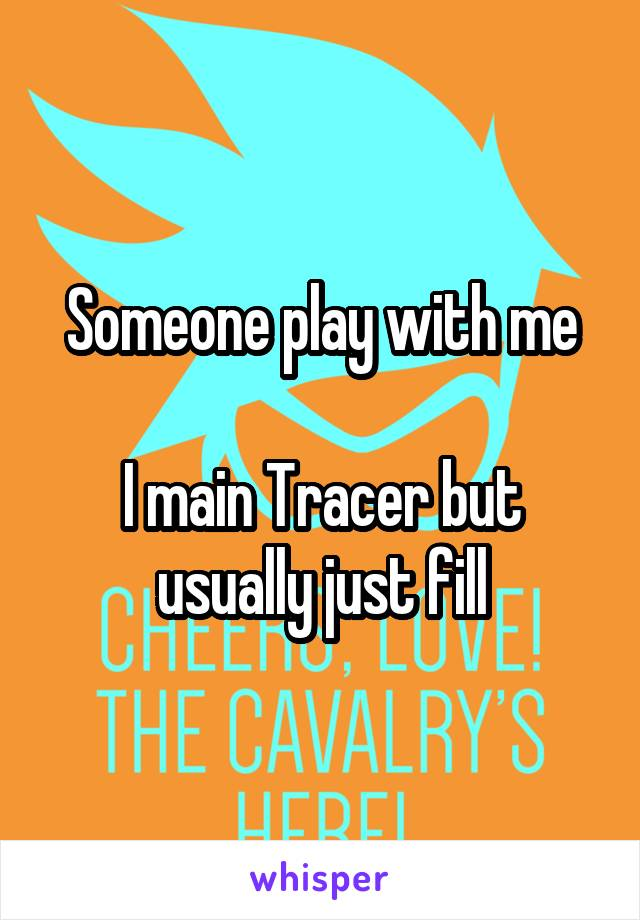 Someone play with me  I main Tracer but usually just fill