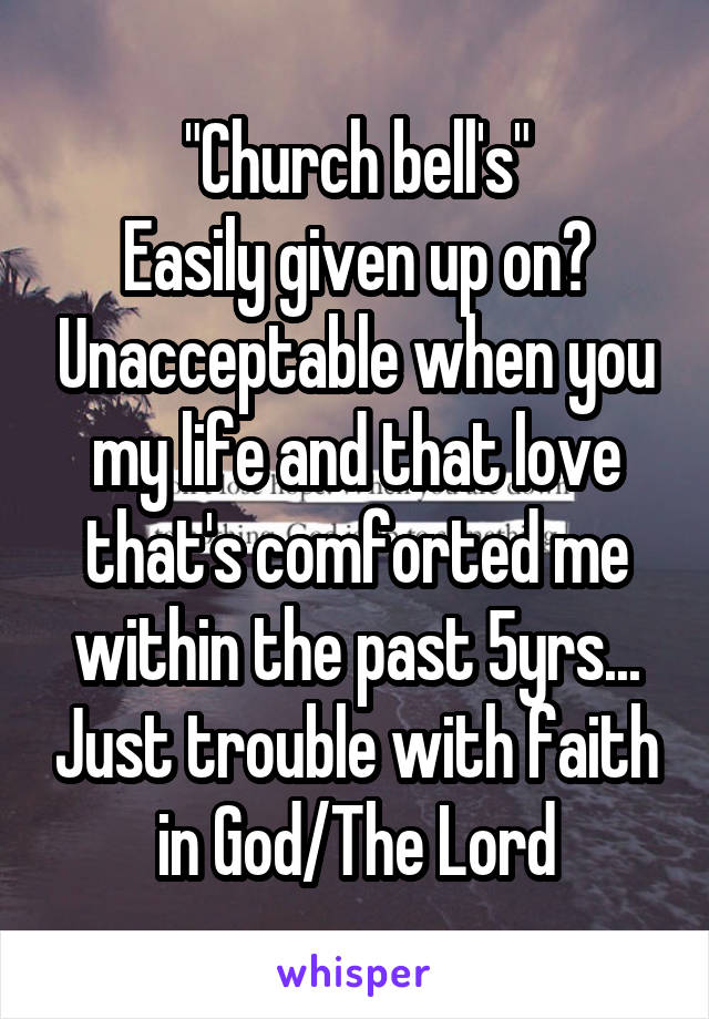 """""""Church bell's"""" Easily given up on? Unacceptable when you my life and that love that's comforted me within the past 5yrs... Just trouble with faith in God/The Lord"""