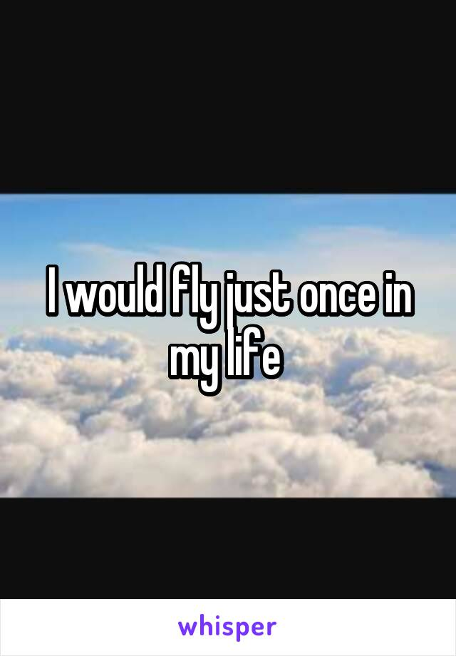 I would fly just once in my life
