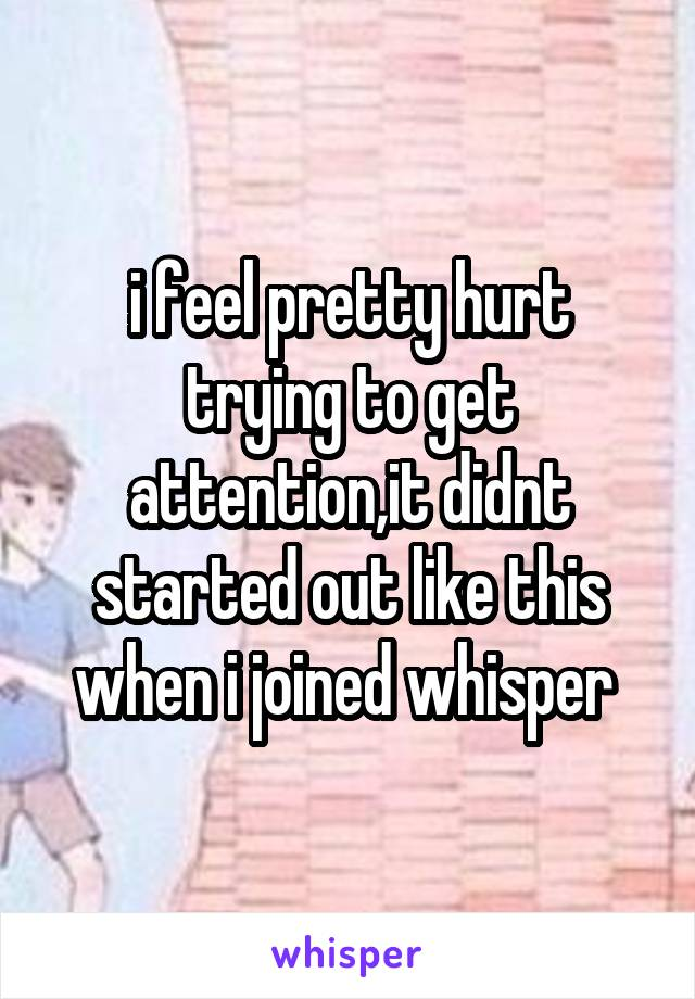 i feel pretty hurt trying to get attention,it didnt started out like this when i joined whisper
