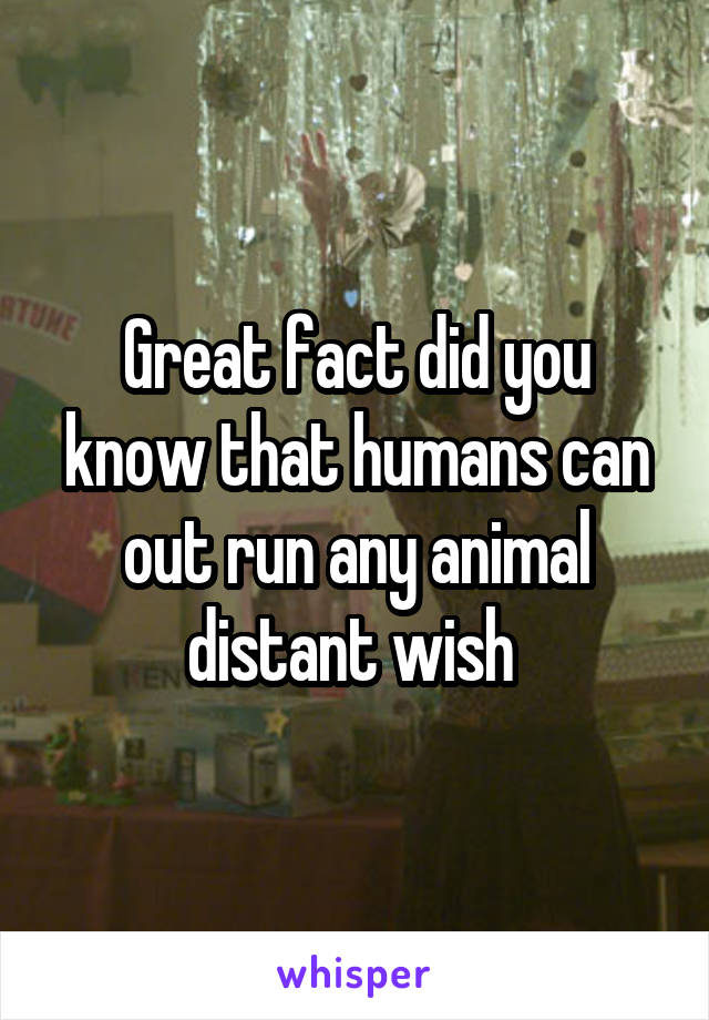 Great fact did you know that humans can out run any animal distant wish