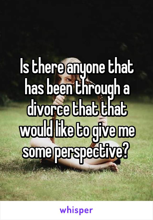 Is there anyone that has been through a divorce that that would like to give me some perspective?