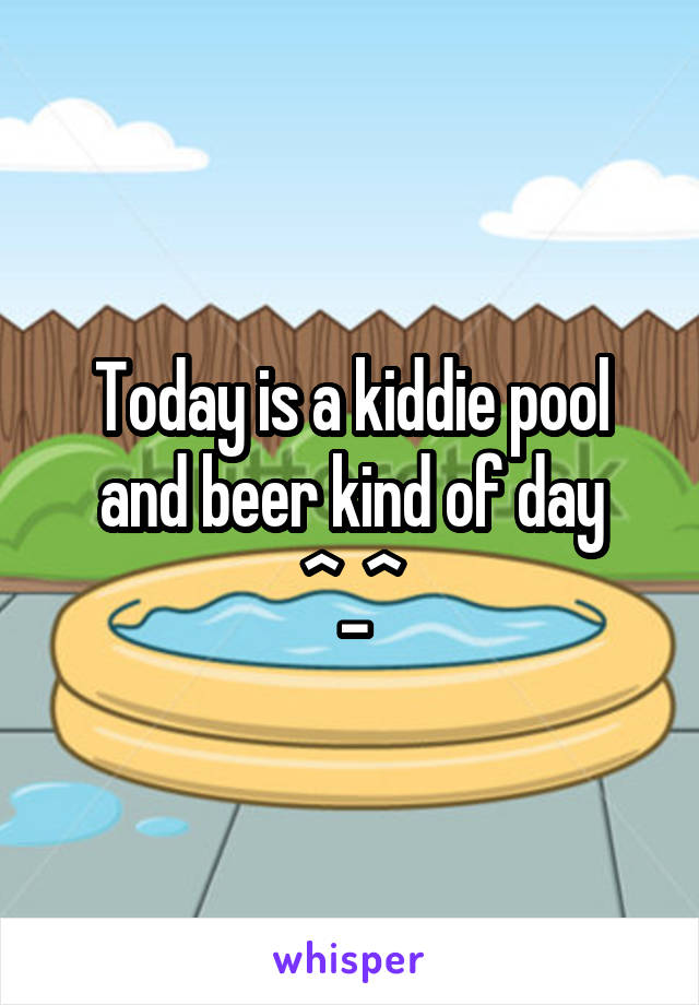 Today is a kiddie pool and beer kind of day ^_^