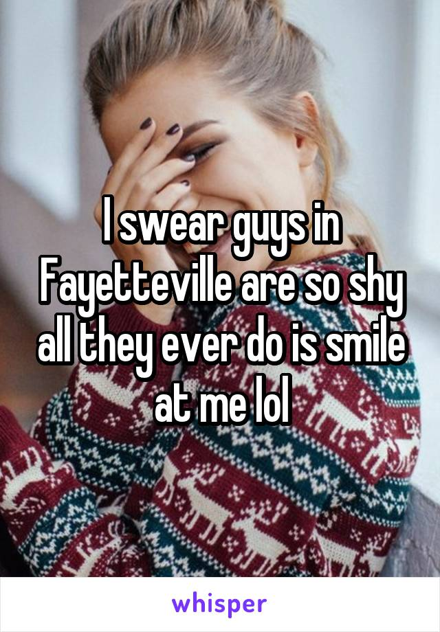 I swear guys in Fayetteville are so shy all they ever do is smile at me lol