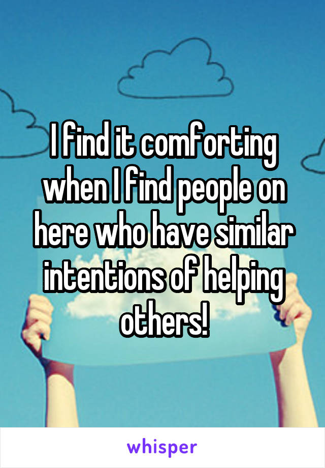 I find it comforting when I find people on here who have similar intentions of helping others!