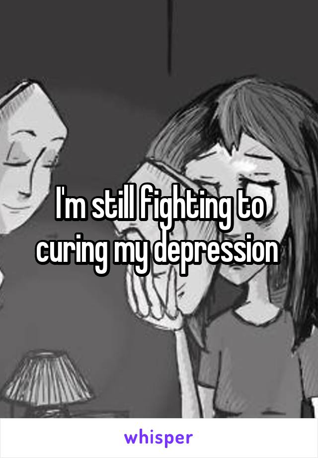I'm still fighting to curing my depression
