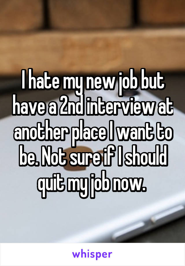 I hate my new job but have a 2nd interview at another place I want to be. Not sure if I should quit my job now.