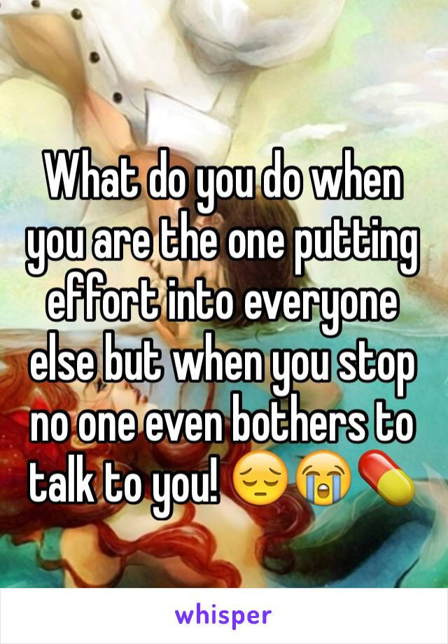 What do you do when you are the one putting effort into everyone else but when you stop no one even bothers to talk to you! 😔😭💊