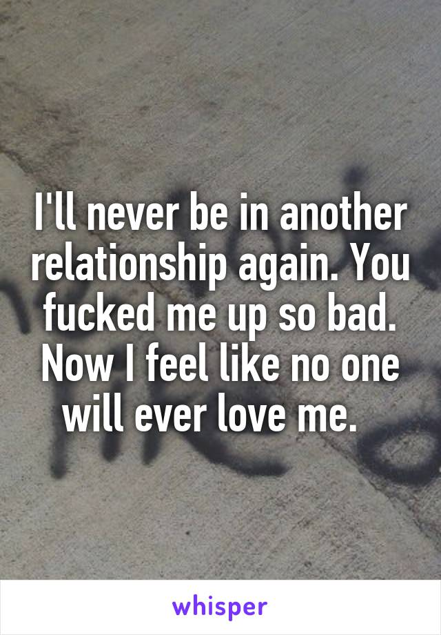 I'll never be in another relationship again. You fucked me up so bad. Now I feel like no one will ever love me.