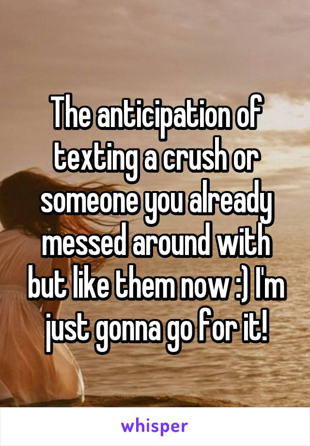 The anticipation of texting a crush or someone you already messed around with but like them now :) I'm just gonna go for it!
