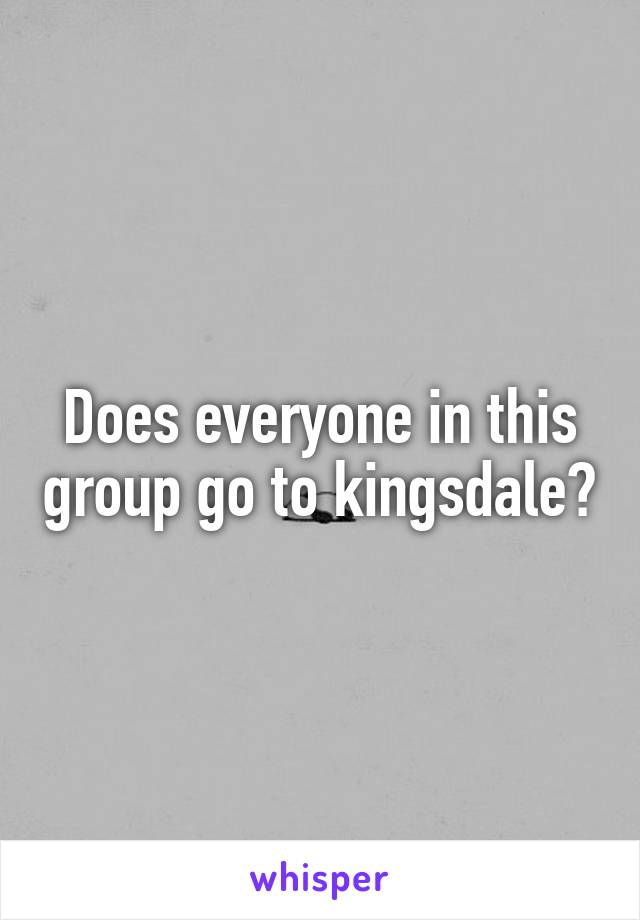 Does everyone in this group go to kingsdale?