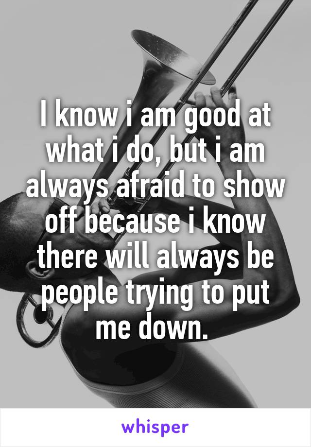 I know i am good at what i do, but i am always afraid to show off because i know there will always be people trying to put me down.