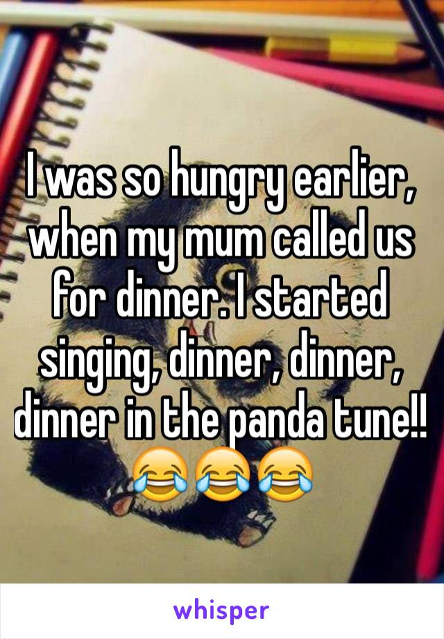 I was so hungry earlier, when my mum called us for dinner. I started singing, dinner, dinner, dinner in the panda tune!! 😂😂😂