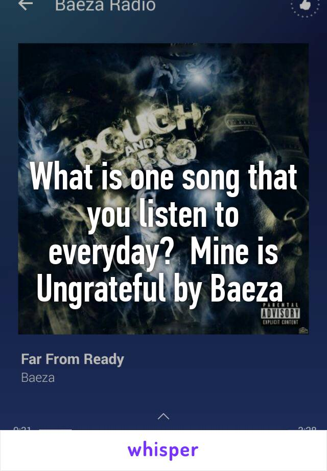 What is one song that you listen to everyday?  Mine is Ungrateful by Baeza