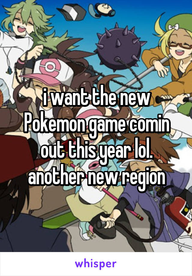 i want the new Pokemon game comin out this year lol. another new region